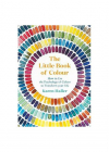 The Little Book of Colour How to Use the Psychology of Colour to Trans