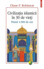 Civilizatia islamica in 30 de vieti Chase F Robinson