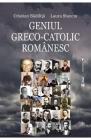 Geniul greco catolic romanesc Cristian Badilita Laura Stanciu