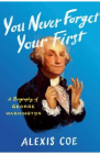 You Never Forget Your First A Biography of George Washington Alexis Co